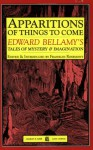 Apparitions of Things to Come: Edward Bellamy's Tales of Mystery and Imagination - Edward Bellamy