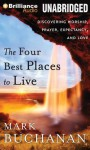 The Four Best Places to Live: Discovering Worship, Prayer, Expectancy, and Love - Mark Buchanan