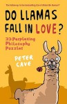Do Llamas Fall in Love?: 33 Perplexing Philosophy Puzzles - Peter Leslie Cave