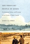 The Ordinary People of Essex: Environment, Culture, and Economy on the Frontier of Upper Canada - John Clarke