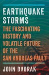 Earthquake Storms: The Fascinating History and Volatile Future of the San Andreas Fault - John Dvorak