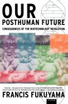 Our Posthuman Future: Consequences of the Biotechnology Revolution - Francis Fukuyama