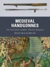Medieval Handgonnes: The First Black Powder Infantry Weapons - Sean McLachlan