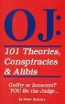 O J: 101 Theories, Conspiracies & Alibis, Guilty or Innocent? YOU Be the Judge.. - Peter Roberts
