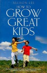 How to Grow Great Kids: The Good Parents Guide to Rearing Sociable, Confident and Healthy Children - Allison Lee