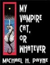My Vampire Cat, or Whatever - Michael H. Payne