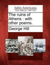The Ruins of Athens: With Other Poems - George Hill