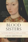 Blood Sisters: The Women Behind the Wars of the Roses - Sarah Gristwood