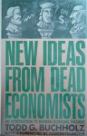 New Ideas from Dead Economists: An Introduction to Modern Economic Thought - Todd G. Buchholz