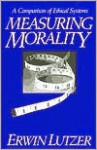 Measuring Morality: A Comparison of Ethical Systems - Erwin W. Lutzer