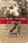 To Win and Die in Dixie: The Birth of the Modern Golf Swing and the Mysterious Death of Its Creator - Steve Eubanks