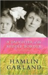 A Daughter of the Middle Border - Hamlin Garland, Keith Newlin