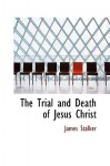 The Trial and Death of Jesus Christ - James Stalker