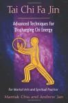 Tai Chi Fa Jin: Advanced Techniques for Discharging Chi Energy - Mantak Chia, Andrew Jan