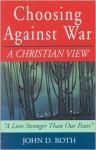 Choosing Against War: A Christian View - John D. Roth