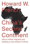 China's Second Continent: How a Million Migrants Are Building a New Empire in Africa - Howard W. French