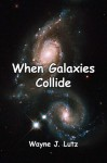 When Galaxies Collide - Wayne J. Lutz