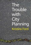 The Trouble With City Planning - Kristina Ford