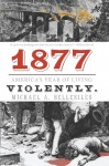 1877: America's Year of Living Violently - Michael Bellesiles