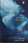 Where the Rain is Born: Writings About Kerala - Ramachandra Guha, Salman Rushdie, Pankaj Mishra, Arundhati Roy, Shashi Tharoor, Alexander Frater, Anita Nair, Kamala Das, O.V. Vijayan, Vaikkom Mohammad Basheer