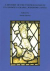A History of the Stained Glass of St George's Chapel, Windsor Castle - Sarah Brown