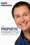 The Prophetic Perspective: Seeing And Seizing Our God-Intended Future - Mark Chironna