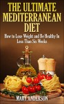 Mediterranean Diet: The Ultimate Mediterranean Diet: How to Lose Weight and Be Healthy In Less Than Six Weeks (Mediterranean Diet For Beginners) - Mary Johnson, Mediterranean Cookbook, Mediterranean Diet, Mediterranean Diet Cookbook, Cookbook