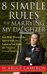 8 Simple Rules for Marrying My Daughter: And Other Reasonable Advice from the Father of the Bride (Not that Anyone is Paying Attention) - W. Bruce Cameron