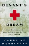 Dunant's Dream: War, Switzerland and the History of the Red Cross - Caroline Moorehead