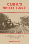 Cuba's Wild East: A Literary Geography of Oriente - Peter Hulme