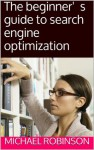 The beginner's guide to search engine optimization - Michael Robinson