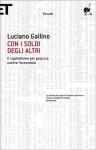 Con i soldi degli altri: Il capitalismo per procura contro l'economia - Luciano Gallino