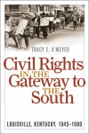 Civil Rights in the Gateway to the South: Louisville, Kentucky, 1945-1980 - Tracy E. K'Meyer