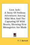 Lion Jack: A Story of Perilous Adventures Among Wild Men and the Capturing of Wild Beasts, Showing How Menageries Are Made - P.T. Barnum
