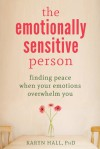 The Emotionally Sensitive Person: Finding Peace When Your Emotions Overwhelm You - Karyn Hall