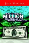 How to Steal a Million Dollars and Live Happily Ever After - Jack Walters