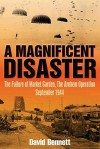 A Magnificent Disaster: The Failure of the Market Garden, The Arnhem Operation, September 1944 - David Bennett