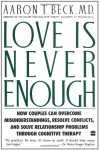 Love Is Never Enough : How Couples Can Overcome Misunderstandings, Resolve Conflicts, and Solve - Aaron T. Beck