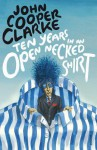 Ten Years in an Open Necked Shirt - John Cooper Clarke