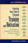 Growing Your Church Through Training and Motivation: 30 Strategies to Transform Your Ministry - Marshall Shelley