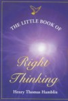 The Little Book of Right Thinking: Its Application to Inward Attainment and Outward Achievement - Henry Thomas Hamblin