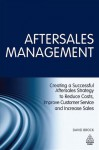 Aftersales Management: Creating a Successful Aftersales Strategy to Reduce Costs, Improve Customer Service and Increase Sales - David Brock