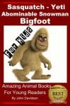 Sasquatch, Yeti, Abominable Snowman, Big Foot - For Kids - Amazing Animal Books for Young Readers - John Davidson, Amazing Animal Books