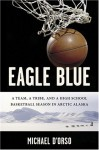 Eagle Blue: A Team, a Tribe, and a High School Basketball Season in Arctic Alaska - Michael D'Orso