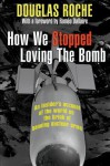 How We Stopped Loving the Bomb: An Insider's Account of the World on the Brink of Banning Nuclear Arms - Douglas Roche, Roméo Dallaire
