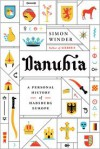 Danubia: A Personal History of Habsburg Europe - Simon Winder