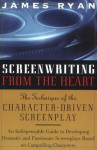 Screenwriting From the Heart: The Technique of the Character-Driven Screenplay - James Ryan