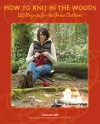 How To Knit In The Woods: 20 Projects for the Great Outdoors - Shannon Okey
