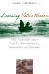 Learning Native Wisdom: What Traditional Cultures Teach Us about Subsistence, Sustainibility, and Spirtuality - Gary Holthaus