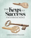 The Keys to Success: For Everyday People - Christopher Williams